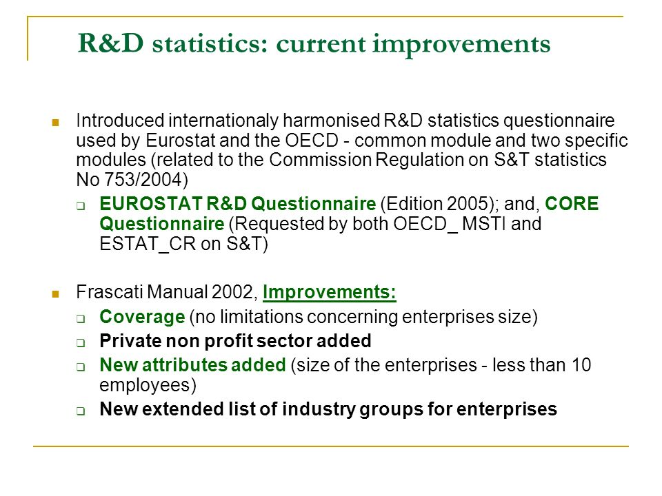 R&D statistics: current improvements Introduced internationaly harmonised R&D statistics questionnaire used by Eurostat and the OECD - common module a