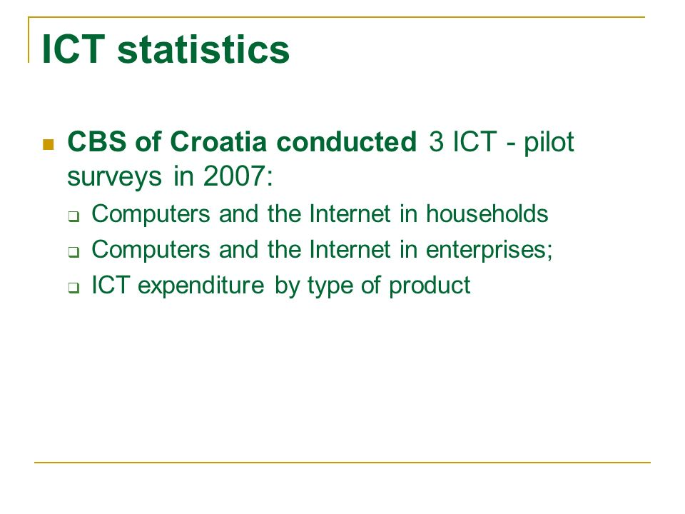 ICT statistics CBS of Croatia conducted 3 ICT - pilot surveys in 2007: Computers and the Internet in households Computers and the Internet in enterpri