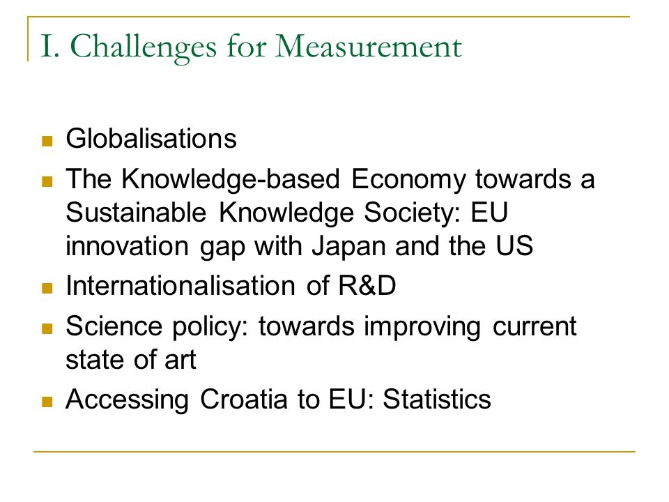 R&D statistics: current improvements Introduced internationaly harmonised R&D statistics questionnaire used by Eurostat and the OECD - common module and two specific modules (related to the Commission Regulation on S&T statistics No 753/2004) EUROSTAT R&D Questionnaire (Edition 2005); and, CORE Questionnaire (Requested by both OECD_ MSTI and ESTAT_CR on S&T) Frascati Manual 2002, Improvements: Coverage (no limitations concerning enterprises size) Private non profit sector added New attributes added (size of the enterprises - less than 10 employees) New extended list of industry groups for enterprises