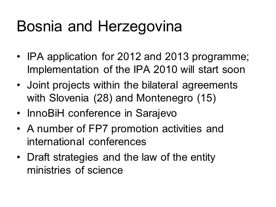 Bosnia and Herzegovina IPA application for 2012 and 2013 programme; Implementation of the IPA 2010 will start soon Joint projects within the bilateral agreements with Slovenia (28) and Montenegro (15) InnoBiH conference in Sarajevo A number of FP7 promotion activities and international conferences Draft strategies and the law of the entity ministries of science