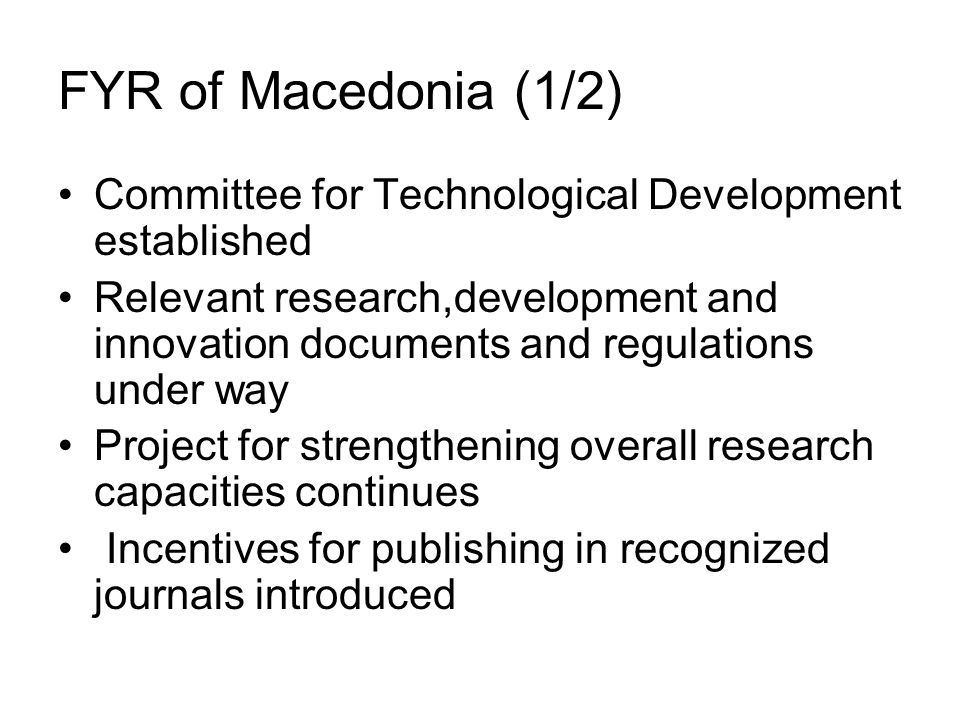 FYR of Macedonia (1/2) Committee for Technological Development established Relevant research,development and innovation documents and regulations under way Project for strengthening overall research capacities continues Incentives for publishing in recognized journals introduced