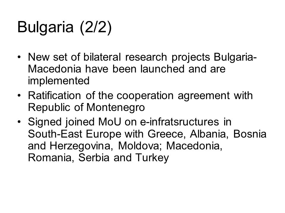 Bulgaria (2/2) New set of bilateral research projects Bulgaria- Macedonia have been launched and are implemented Ratification of the cooperation agreement with Republic of Montenegro Signed joined MoU on e-infratsructures in South-East Europe with Greece, Albania, Bosnia and Herzegovina, Moldova; Macedonia, Romania, Serbia and Turkey