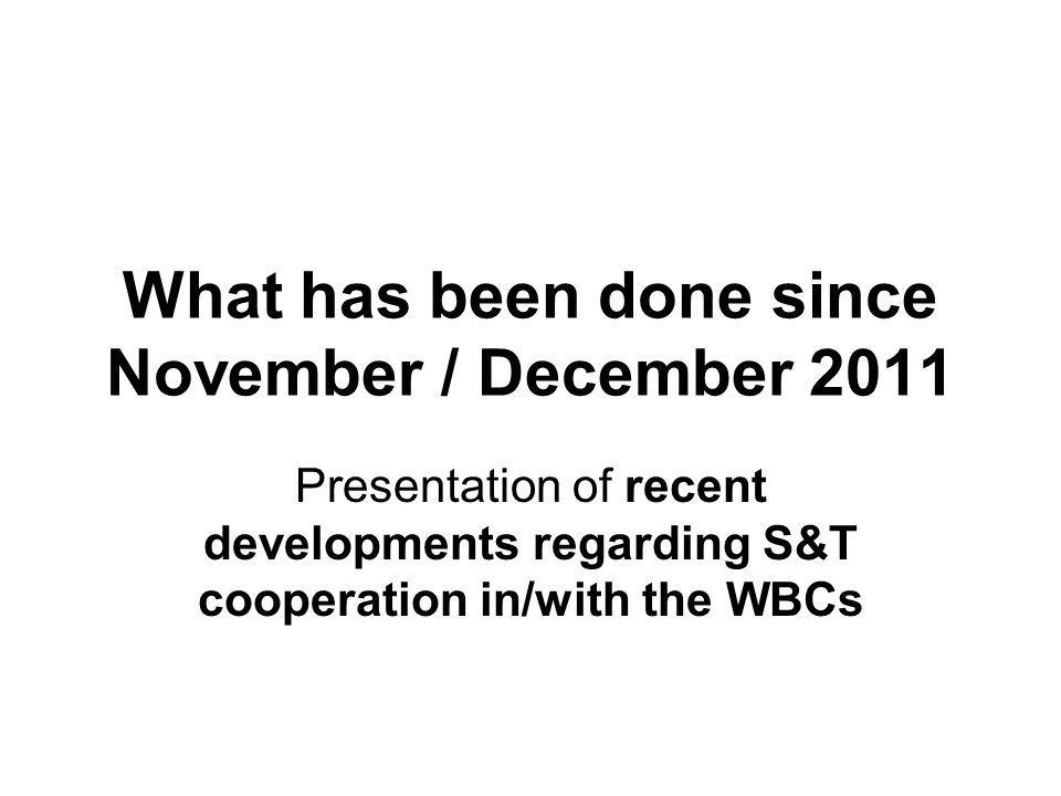 What has been done since November / December 2011 Presentation of recent developments regarding S&T cooperation in/with the WBCs