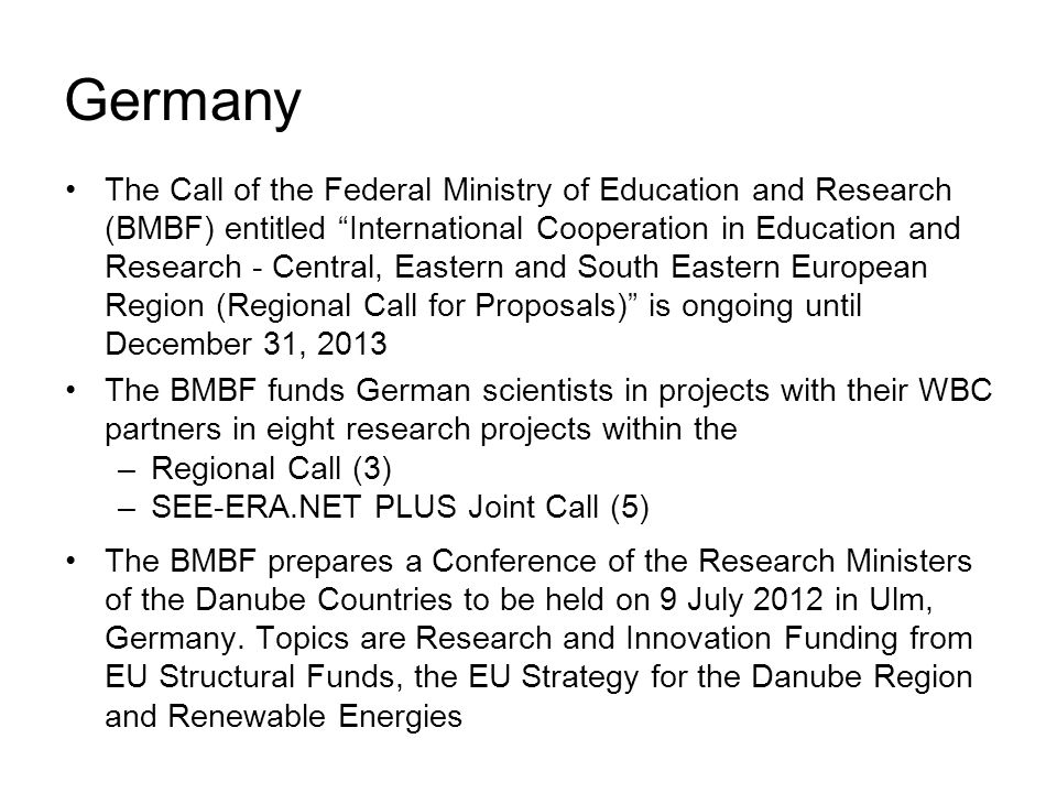Germany The Call of the Federal Ministry of Education and Research (BMBF) entitled International Cooperation in Education and Research - Central, Eastern and South Eastern European Region (Regional Call for Proposals) is ongoing until December 31, 2013 The BMBF funds German scientists in projects with their WBC partners in eight research projects within the –Regional Call (3) –SEE-ERA.NET PLUS Joint Call (5) The BMBF prepares a Conference of the Research Ministers of the Danube Countries to be held on 9 July 2012 in Ulm, Germany.