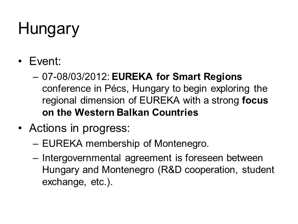 Hungary Event: –07-08/03/2012: EUREKA for Smart Regions conference in Pécs, Hungary to begin exploring the regional dimension of EUREKA with a strong focus on the Western Balkan Countries Actions in progress: –EUREKA membership of Montenegro.