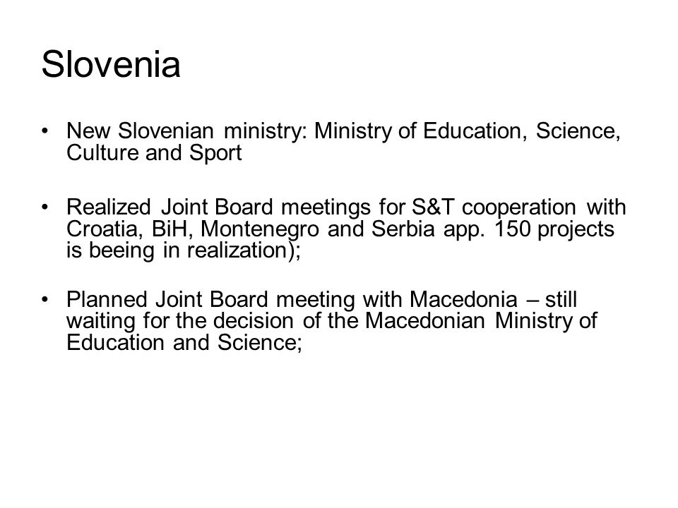 Slovenia New Slovenian ministry: Ministry of Education, Science, Culture and Sport Realized Joint Board meetings for S&T cooperation with Croatia, BiH, Montenegro and Serbia app.