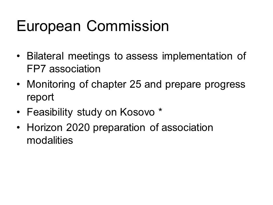 European Commission Bilateral meetings to assess implementation of FP7 association Monitoring of chapter 25 and prepare progress report Feasibility study on Kosovo * Horizon 2020 preparation of association modalities