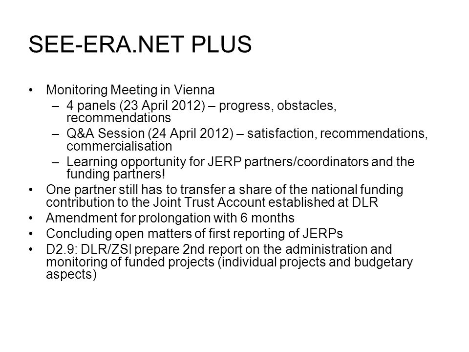 SEE-ERA.NET PLUS Monitoring Meeting in Vienna –4 panels (23 April 2012) – progress, obstacles, recommendations –Q&A Session (24 April 2012) – satisfaction, recommendations, commercialisation –Learning opportunity for JERP partners/coordinators and the funding partners.