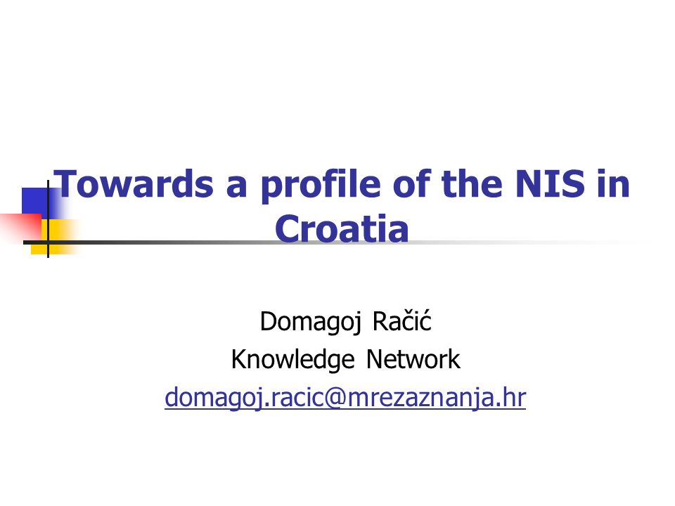 Towards a profile of the NIS in Croatia Domagoj Račić Knowledge Network domagoj.racic@mrezaznanja.hr