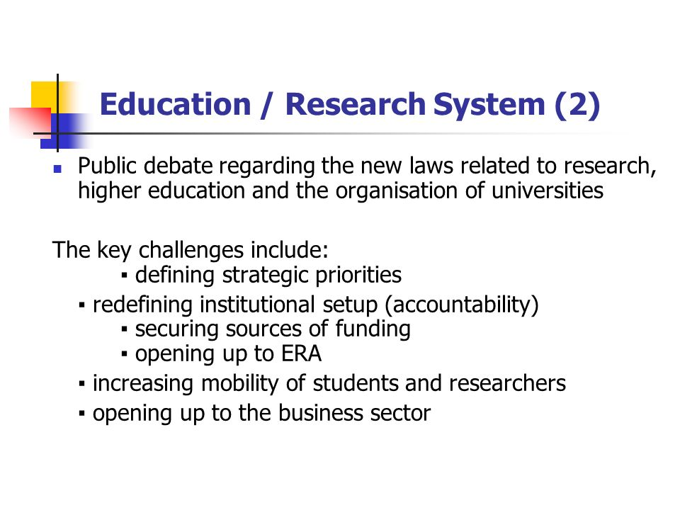 Education / Research System (2) Public debate regarding the new laws related to research, higher education and the organisation of universities The key challenges include: defining strategic priorities redefining institutional setup (accountability) securing sources of funding opening up to ERA increasing mobility of students and researchers opening up to the business sector