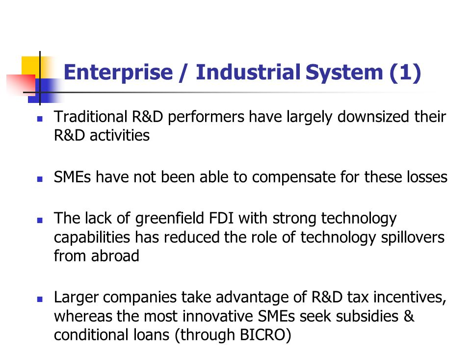 Enterprise / Industrial System (1) Traditional R&D performers have largely downsized their R&D activities SMEs have not been able to compensate for these losses The lack of greenfield FDI with strong technology capabilities has reduced the role of technology spillovers from abroad Larger companies take advantage of R&D tax incentives, whereas the most innovative SMEs seek subsidies & conditional loans (through BICRO)