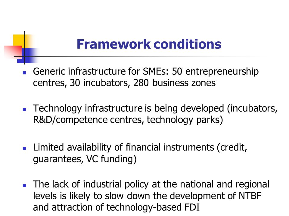Framework conditions Generic infrastructure for SMEs: 50 entrepreneurship centres, 30 incubators, 280 business zones Technology infrastructure is being developed (incubators, R&D/competence centres, technology parks) Limited availability of financial instruments (credit, guarantees, VC funding) The lack of industrial policy at the national and regional levels is likely to slow down the development of NTBF and attraction of technology-based FDI
