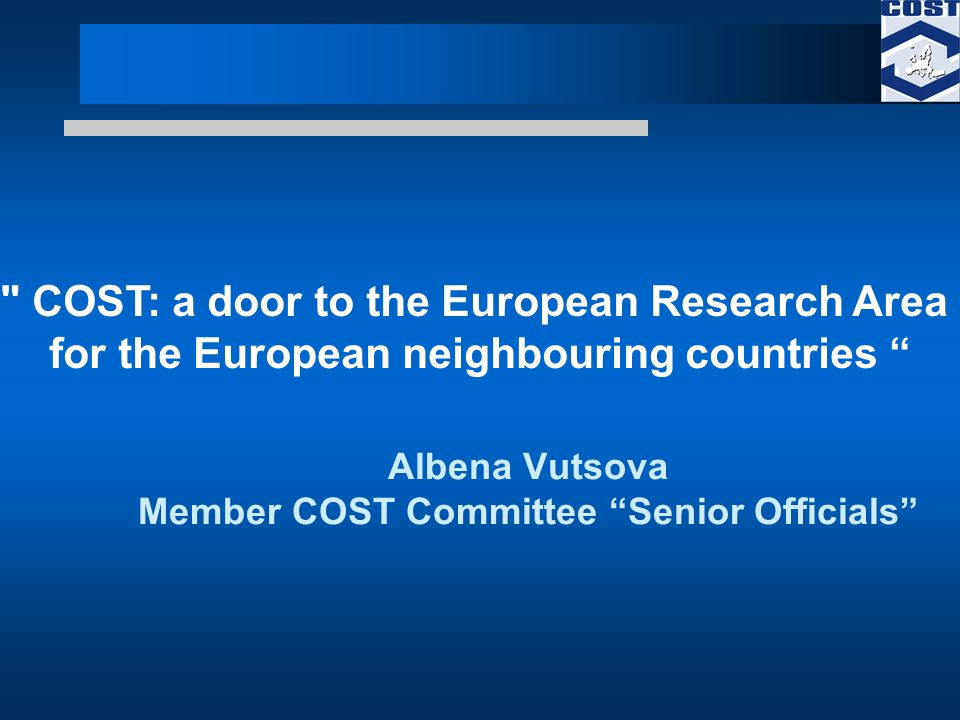Albena Vutsova Member COST Committee Senior Officials COST: a door to the European Research Area for the European neighbouring countries