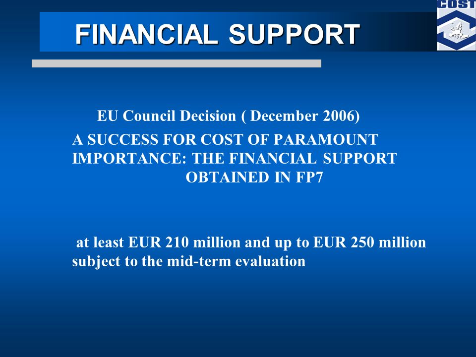 FINANCIAL SUPPORT FINANCIAL SUPPORT EU Council Decision ( December 2006) A SUCCESS FOR COST OF PARAMOUNT IMPORTANCE: THE FINANCIAL SUPPORT OBTAINED IN FP7 at least EUR 210 million and up to EUR 250 million subject to the mid-term evaluation