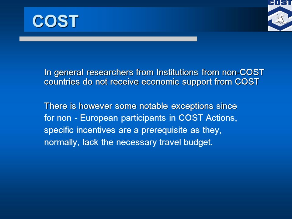 COST In general researchers from Institutions from non-COST countries do not receive economic support from COST There is however some notable exceptions since for non - European participants in COST Actions, specific incentives are a prerequisite as they, normally, lack the necessary travel budget.