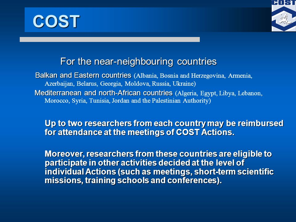 COST For the near-neighbouring countries Balkan and Eastern countries Balkan and Eastern countries (Albania, Bosnia and Herzegovina, Armenia, Azerbaijan, Belarus, Georgia, Moldova, Russia, Ukraine) Mediterranean and north-African countries Mediterranean and north-African countries (Algeria, Egypt, Libya, Lebanon, Morocco, Syria, Tunisia, Jordan and the Palestinian Authority) Up to two researchers from each country may be reimbursed for attendance at the meetings of COST Actions.