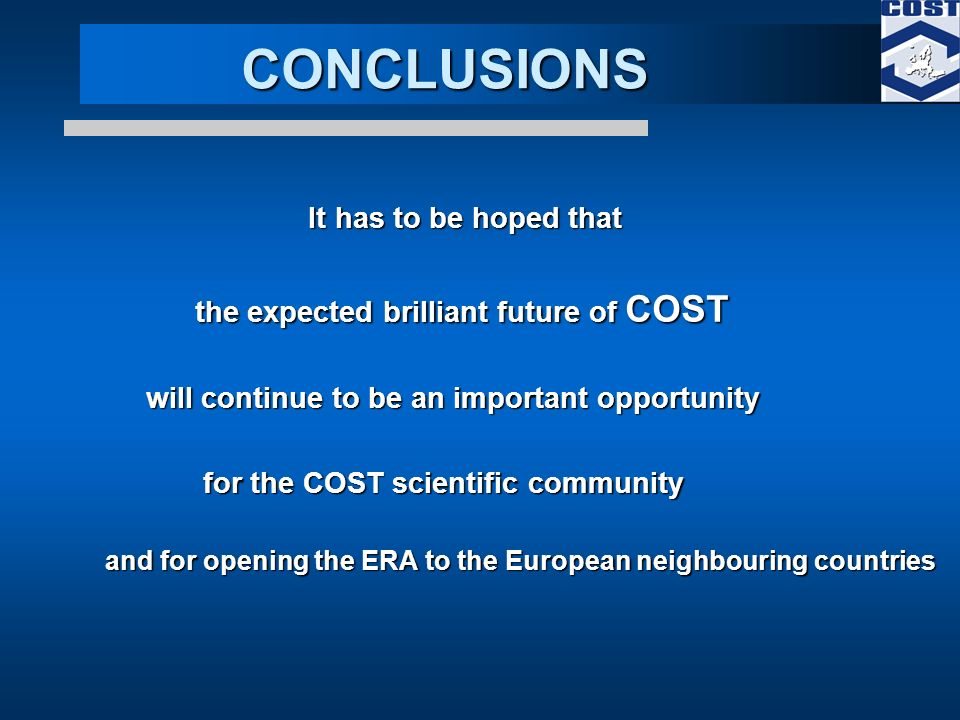 CONCLUSIONS CONCLUSIONS It has to be hoped that It has to be hoped that the expected brilliant future of COST will continue to be an important opportunity will continue to be an important opportunity for the COST scientific community for the COST scientific community and for opening the ERA to the European neighbouring countries