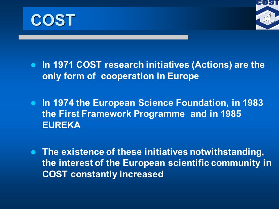 COST In 1971 COST research initiatives (Actions) are the only form of cooperation in Europe In 1974 the European Science Foundation, in 1983 the First Framework Programme and in 1985 EUREKA The existence of these initiatives notwithstanding, the interest of the European scientific community in COST constantly increased