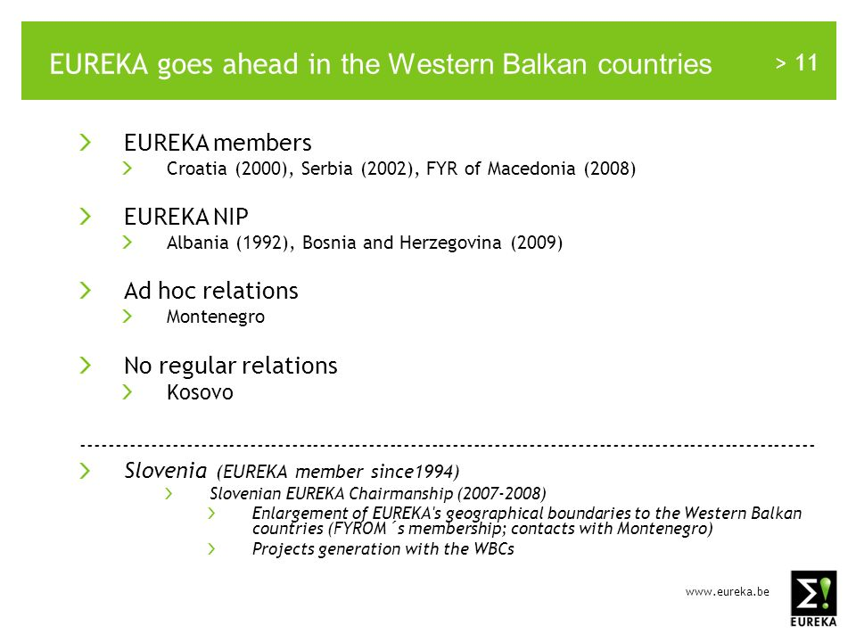 > 11 EUREKA goes ahead in the Western Balkan countries EUREKA members Croatia (2000), Serbia (2002), FYR of Macedonia (2008) EUREKA NIP Albania (1992), Bosnia and Herzegovina (2009) Ad hoc relations Montenegro No regular relations Kosovo Slovenia (EUREKA member since1994) Slovenian EUREKA Chairmanship ( ) Enlargement of EUREKA s geographical boundaries to the Western Balkan countries (FYROM´s membership; contacts with Montenegro) Projects generation with the WBCs