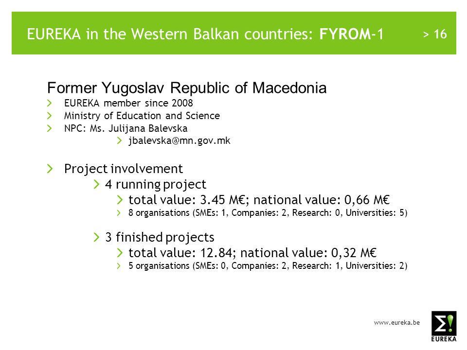 > 16 EUREKA in the Western Balkan countries: FYROM-1 Former Yugoslav Republic of Macedonia EUREKA member since 2008 Ministry of Education and Science NPC: Ms.