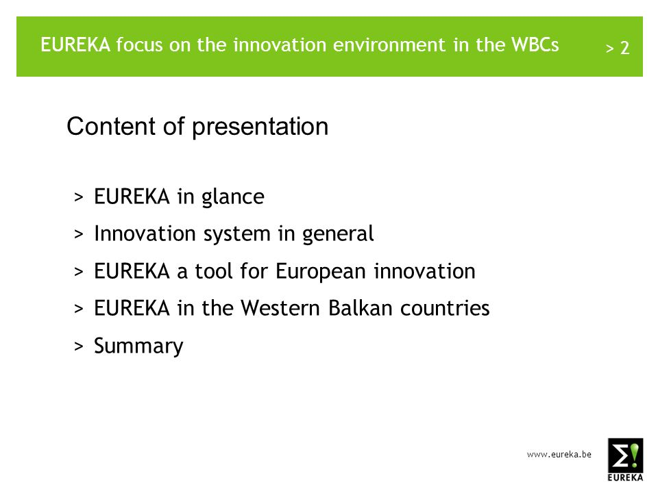 www.eureka.be > 13 EUREKA in the Western Balkan countries: Croatia-2 Involved countriesTotal number of projects Bilateral projectsMultilateral projects Comment Croatian cooperation with Slovenia 1810 _______________ HR mp: 5 HR op: 5 81 multi-project HR-RS-SI 1 multi-project HR-MA-SI Croatian cooperation with other countries 43 _______________ HR mp: 2 HR op: 1 1 Participation in 22 running EUREKA individual projects Participation in 31 finished EUREKA individual projects Involved countriesTotal number of projects Bilateral projectsMultilateral projects Comment Croatian cooperation with Slovenia 199 _______________ HR mp:4 HR op:5 10 Croatian cooperation with other countries 124 _______________ HR mp:2 HR op:2 81 bi-project RS-HR