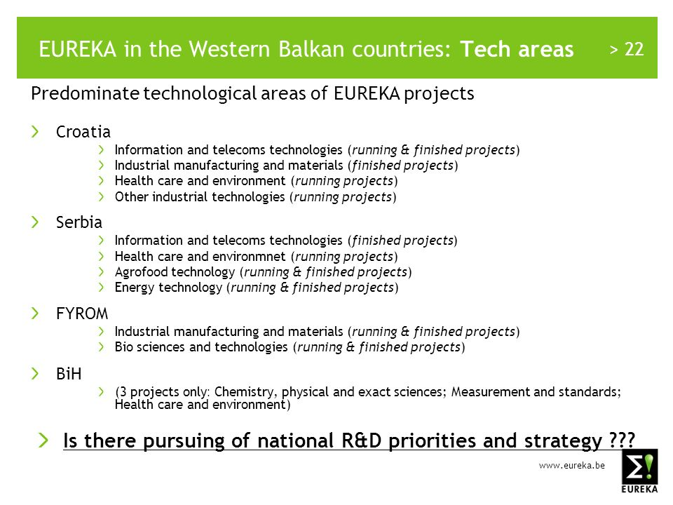> 22 EUREKA in the Western Balkan countries: Tech areas Predominate technological areas of EUREKA projects Croatia Information and telecoms technologies (running & finished projects) Industrial manufacturing and materials (finished projects) Health care and environment (running projects) Other industrial technologies (running projects) Serbia Information and telecoms technologies (finished projects) Health care and environmnet (running projects) Agrofood technology (running & finished projects) Energy technology (running & finished projects) FYROM Industrial manufacturing and materials (running & finished projects) Bio sciences and technologies (running & finished projects) BiH (3 projects only : Chemistry, physical and exact sciences; Measurement and standards; Health care and environment) Is there pursuing of national R&D priorities and strategy