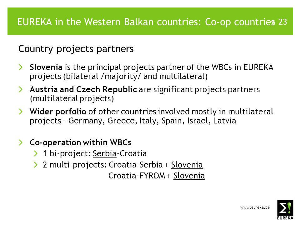 > 23 EUREKA in the Western Balkan countries: Co-op countries Country projects partners Slovenia is the principal projects partner of the WBCs in EUREKA projects (bilateral /majority/ and multilateral) Austria and Czech Republic are significant projects partners (multilateral projects) Wider porfolio of other countries involved mostly in multilateral projects – Germany, Greece, Italy, Spain, Israel, Latvia Co-operation within WBCs 1 bi-project: Serbia-Croatia 2 multi-projects: Croatia-Serbia + Slovenia Croatia-FYROM + Slovenia