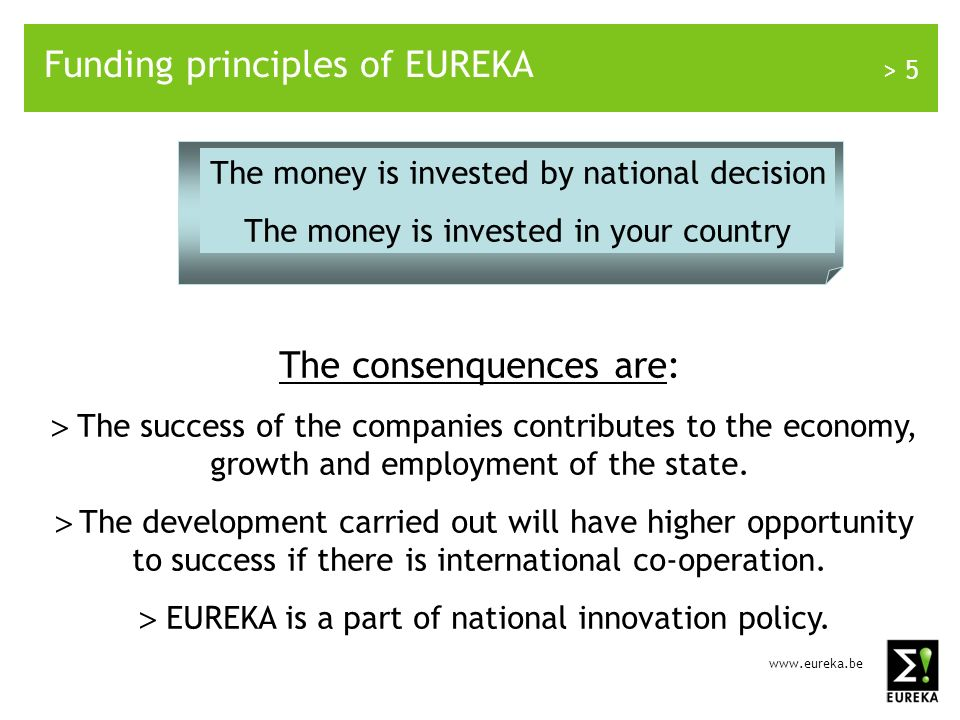 > 5 Funding principles of EUREKA The money is invested by national decision The money is invested in your country The consenquences are: The success of the companies contributes to the economy, growth and employment of the state.