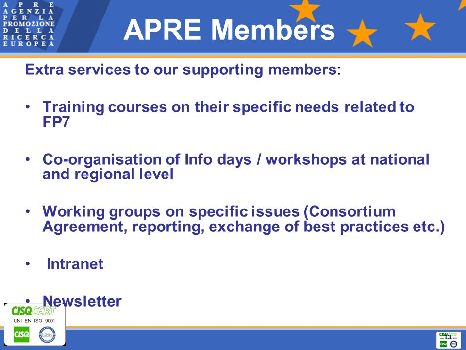 13 APRE Members Extra services to our supporting members: Training courses on their specific needs related to FP7 Co-organisation of Info days / workshops at national and regional level Working groups on specific issues (Consortium Agreement, reporting, exchange of best practices etc.) Intranet Newsletter