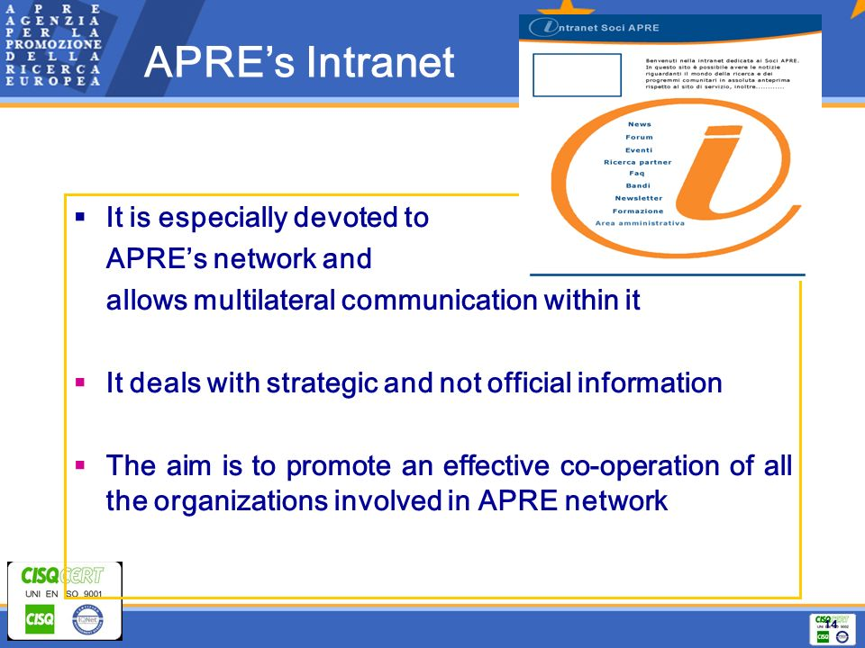 14 It is especially devoted to APREs network and allows multilateral communication within it It deals with strategic and not official information The aim is to promote an effective co-operation of all the organizations involved in APRE network APREs Intranet