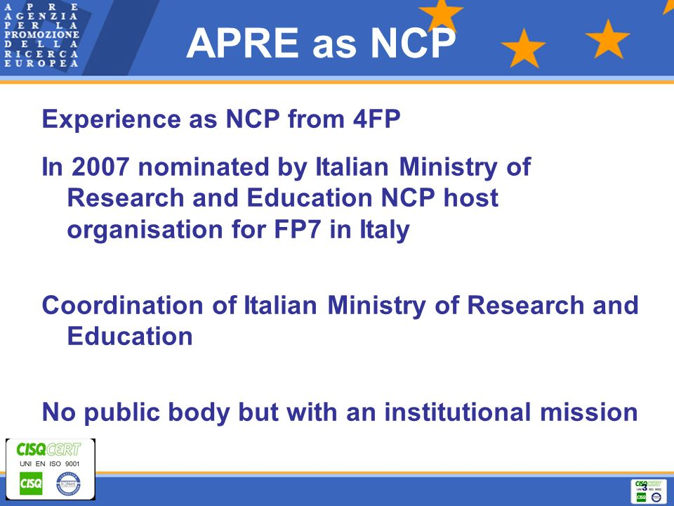 3 APRE as NCP Experience as NCP from 4FP In 2007 nominated by Italian Ministry of Research and Education NCP host organisation for FP7 in Italy Coordination of Italian Ministry of Research and Education No public body but with an institutional mission