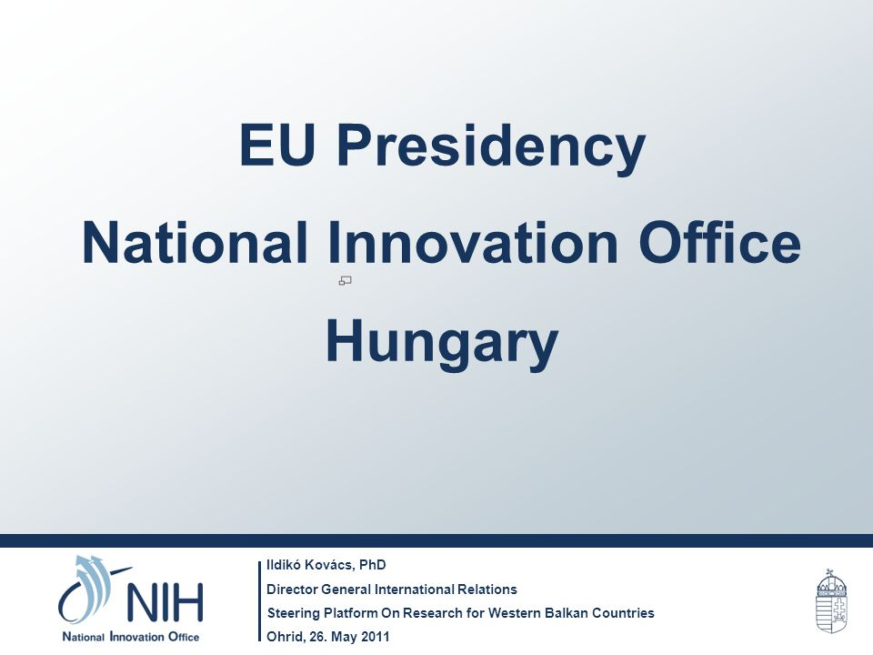 EU Presidency National Innovation Office Hungary Ildikó Kovács, PhD Director General International Relations Steering Platform On Research for Western