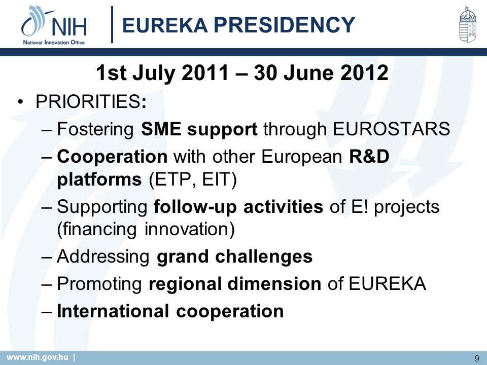 www.nih.gov.hu | 9. EUREKA PRESIDENCY 1st July 2011 – 30 June 2012 PRIORITIES: –Fostering SME support through EUROSTARS –Cooperation with other Europe