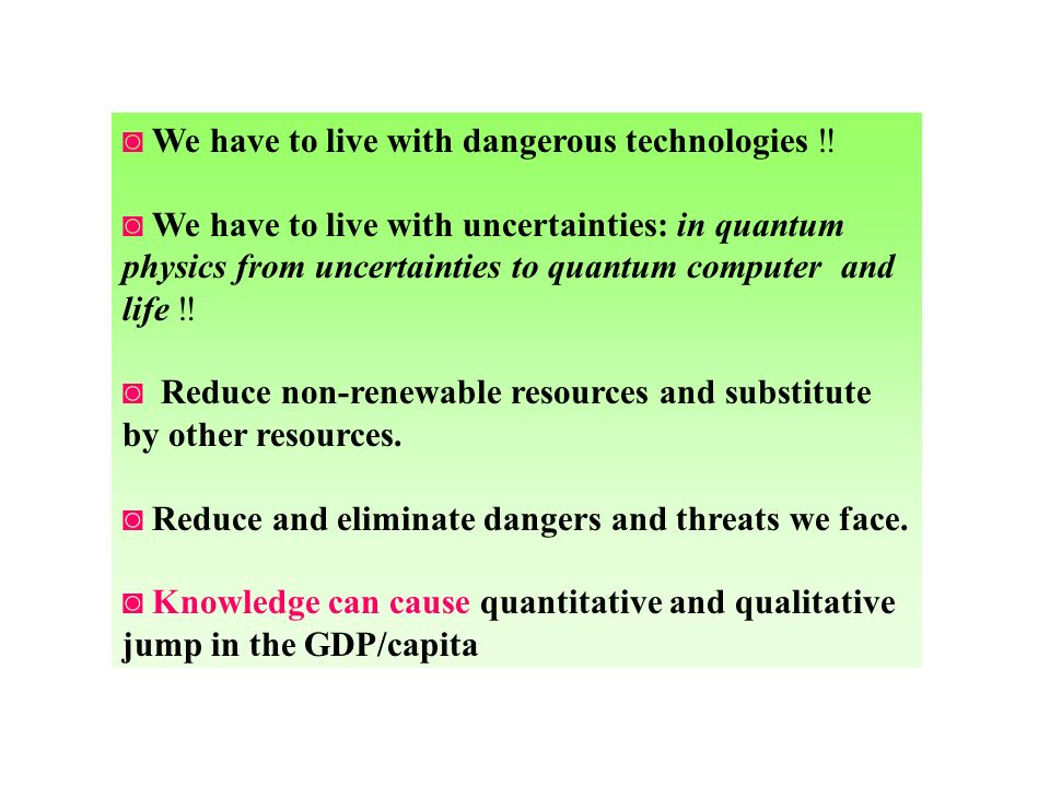 We have to live with dangerous technologies We have to live with uncertainties: in quantum physics from uncertainties to quantum computer and life Reduce non-renewable resources and substitute by other resources.