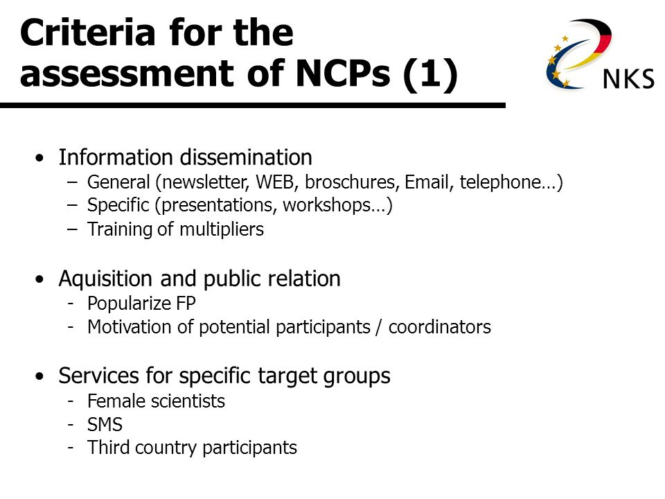 Criteria for the assessment of NCPs (1) Information dissemination –General (newsletter, WEB, broschures,  , telephone…) –Specific (presentations, workshops…) –Training of multipliers Aquisition and public relation -Popularize FP -Motivation of potential participants / coordinators Services for specific target groups -Female scientists -SMS -Third country participants