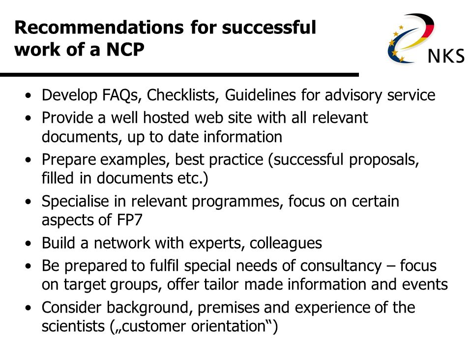 Recommendations for successful work of a NCP Develop FAQs, Checklists, Guidelines for advisory service Provide a well hosted web site with all relevant documents, up to date information Prepare examples, best practice (successful proposals, filled in documents etc.) Specialise in relevant programmes, focus on certain aspects of FP7 Build a network with experts, colleagues Be prepared to fulfil special needs of consultancy – focus on target groups, offer tailor made information and events Consider background, premises and experience of the scientists (customer orientation)