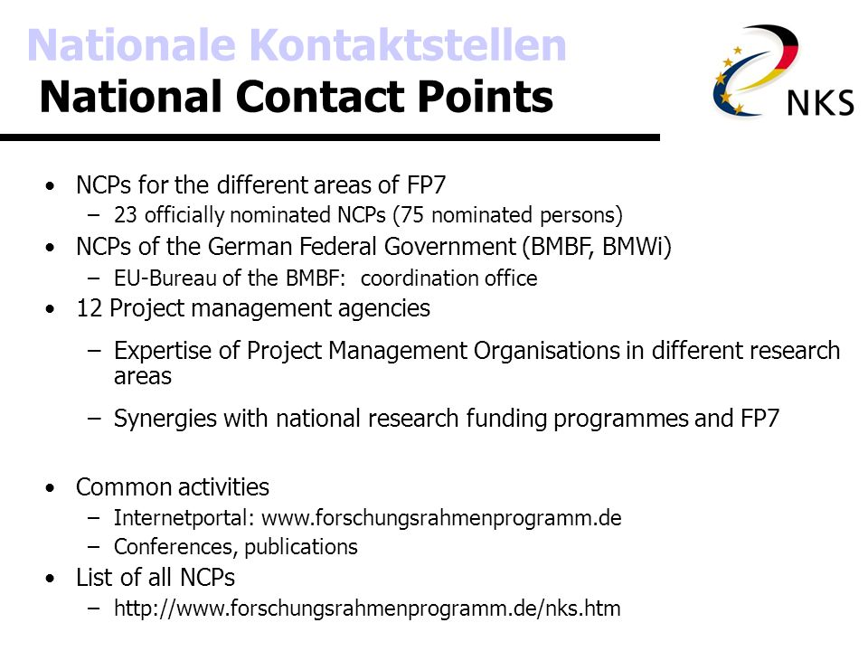Coordination of German NCPs Coordinating Unit at the Ministry of Education and Research Programme Coordinators –Coordination of the NCPs within each horizontal or thematic programme Speaker of the Programme Coordinators –Organises communication between Programme Coordinators and the Ministry