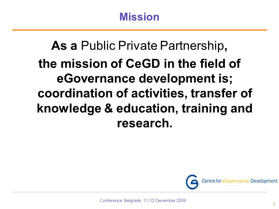 Conference, Belgrade, December Mission As a Public Private Partnership, the mission of CeGD in the field of eGovernance development is; coordination of activities, transfer of knowledge & education, training and research.