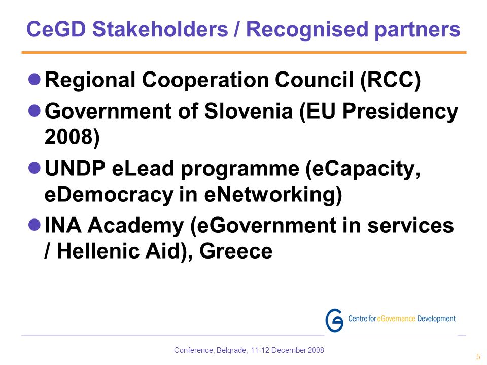 Conference, Belgrade, December CeGD Stakeholders / Recognised partners Regional Cooperation Council (RCC) Government of Slovenia (EU Presidency 2008) UNDP eLead programme (eCapacity, eDemocracy in eNetworking) INA Academy (eGovernment in services / Hellenic Aid), Greece