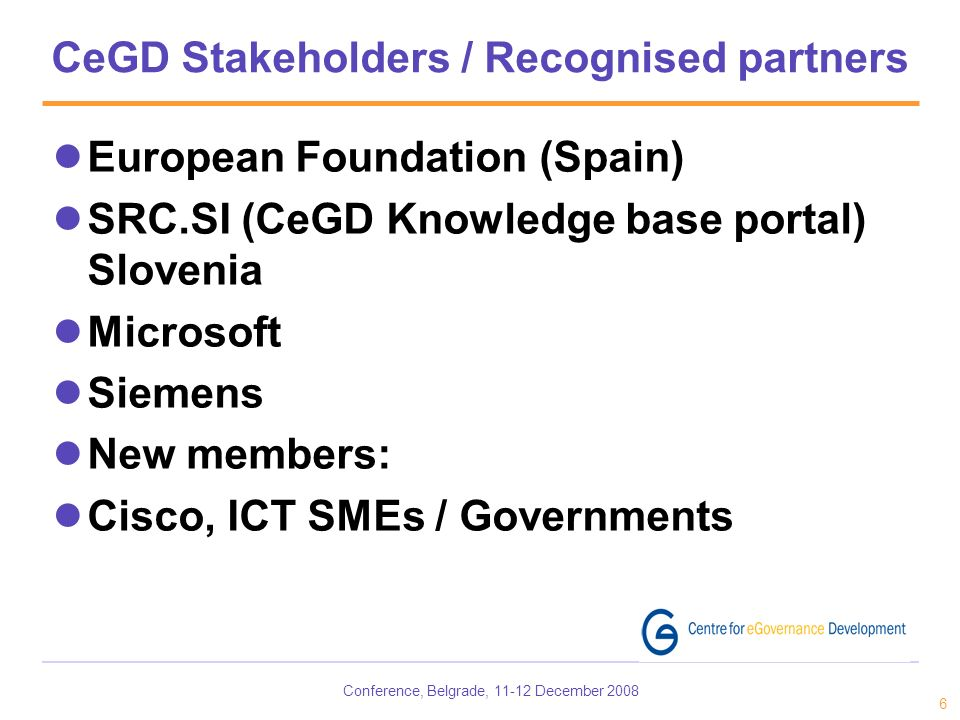 Conference, Belgrade, 11-12 December 2008 6 CeGD Stakeholders / Recognised partners European Foundation (Spain) SRC.SI (CeGD Knowledge base portal) Slovenia Microsoft Siemens New members: Cisco, ICT SMEs / Governments