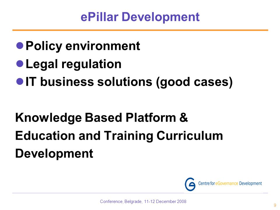 Conference, Belgrade, 11-12 December 2008 9 ePillar Development Policy environment Legal regulation IT business solutions (good cases) Knowledge Based Platform & Education and Training Curriculum Development