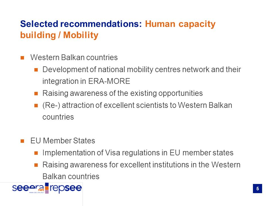 5 Selected recommendations: Human capacity building / Mobility Western Balkan countries Development of national mobility centres network and their integration in ERA-MORE Raising awareness of the existing opportunities (Re-) attraction of excellent scientists to Western Balkan countries EU Member States Implementation of Visa regulations in EU member states Raising awareness for excellent institutions in the Western Balkan countries