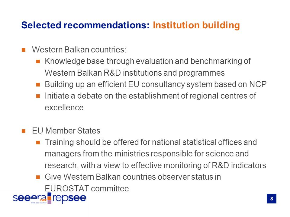 8 Selected recommendations: Institution building Western Balkan countries: Knowledge base through evaluation and benchmarking of Western Balkan R&D institutions and programmes Building up an efficient EU consultancy system based on NCP Initiate a debate on the establishment of regional centres of excellence EU Member States Training should be offered for national statistical offices and managers from the ministries responsible for science and research, with a view to effective monitoring of R&D indicators Give Western Balkan countries observer status in EUROSTAT committee