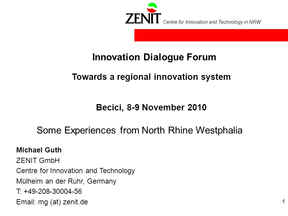 Centre for Innovation and Technology in NRW 1 Innovation Dialogue Forum Michael Guth ZENIT GmbH Centre for Innovation and Technology Mülheim an der Ruhr, Germany T: +49-208-30004-56 Email: mg (at) zenit.de Towards a regional innovation system Becici, 8-9 November 2010 Some Experiences from North Rhine Westphalia