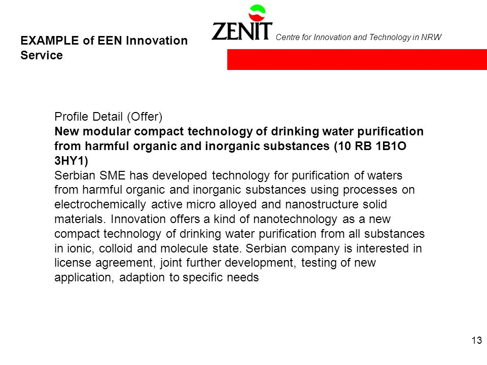 Centre for Innovation and Technology in NRW EXAMPLE of EEN Innovation Service Profile Detail (Offer) New modular compact technology of drinking water purification from harmful organic and inorganic substances (10 RB 1B1O 3HY1) Serbian SME has developed technology for purification of waters from harmful organic and inorganic substances using processes on electrochemically active micro alloyed and nanostructure solid materials.