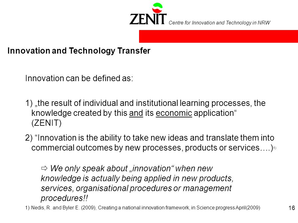 Centre for Innovation and Technology in NRW Innovation and Technology Transfer Innovation can be defined as: 1) the result of individual and institutional learning processes, the knowledge created by this and its economic application (ZENIT) 2) Innovation is the ability to take new ideas and translate them into commercial outcomes by new processes, products or services….) 1) We only speak about innovation when new knowledge is actually being applied in new products, services, organisational procedures or management procedures!.