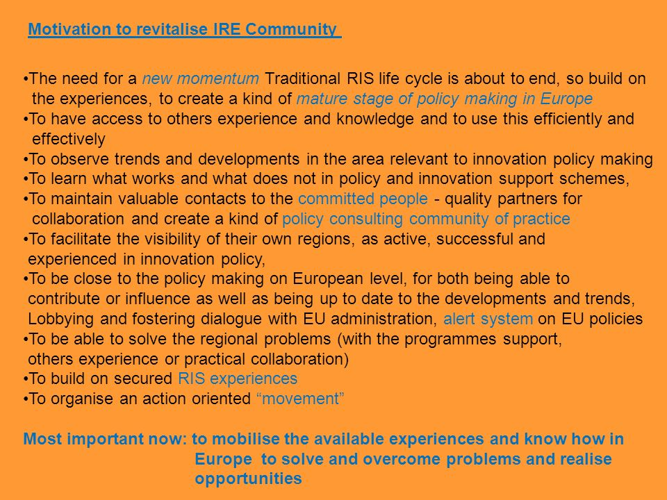 The need for a new momentum Traditional RIS life cycle is about to end, so build on the experiences, to create a kind of mature stage of policy making in Europe To have access to others experience and knowledge and to use this efficiently and effectively To observe trends and developments in the area relevant to innovation policy making To learn what works and what does not in policy and innovation support schemes, To maintain valuable contacts to the committed people - quality partners for collaboration and create a kind of policy consulting community of practice To facilitate the visibility of their own regions, as active, successful and experienced in innovation policy, To be close to the policy making on European level, for both being able to contribute or influence as well as being up to date to the developments and trends, Lobbying and fostering dialogue with EU administration, alert system on EU policies To be able to solve the regional problems (with the programmes support, others experience or practical collaboration) To build on secured RIS experiences To organise an action oriented movement Most important now: to mobilise the available experiences and know how in Europe to solve and overcome problems and realise opportunities Motivation to revitalise IRE Community