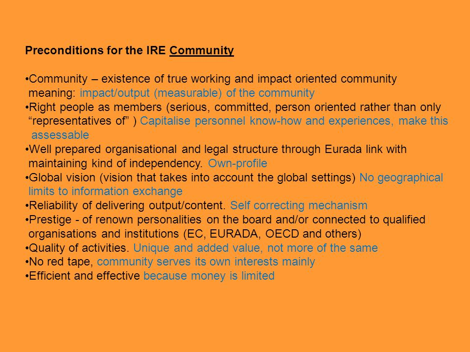 Preconditions for the IRE Community Community – existence of true working and impact oriented community meaning: impact/output (measurable) of the community Right people as members (serious, committed, person oriented rather than only representatives of ) Capitalise personnel know-how and experiences, make this assessable Well prepared organisational and legal structure through Eurada link with maintaining kind of independency.