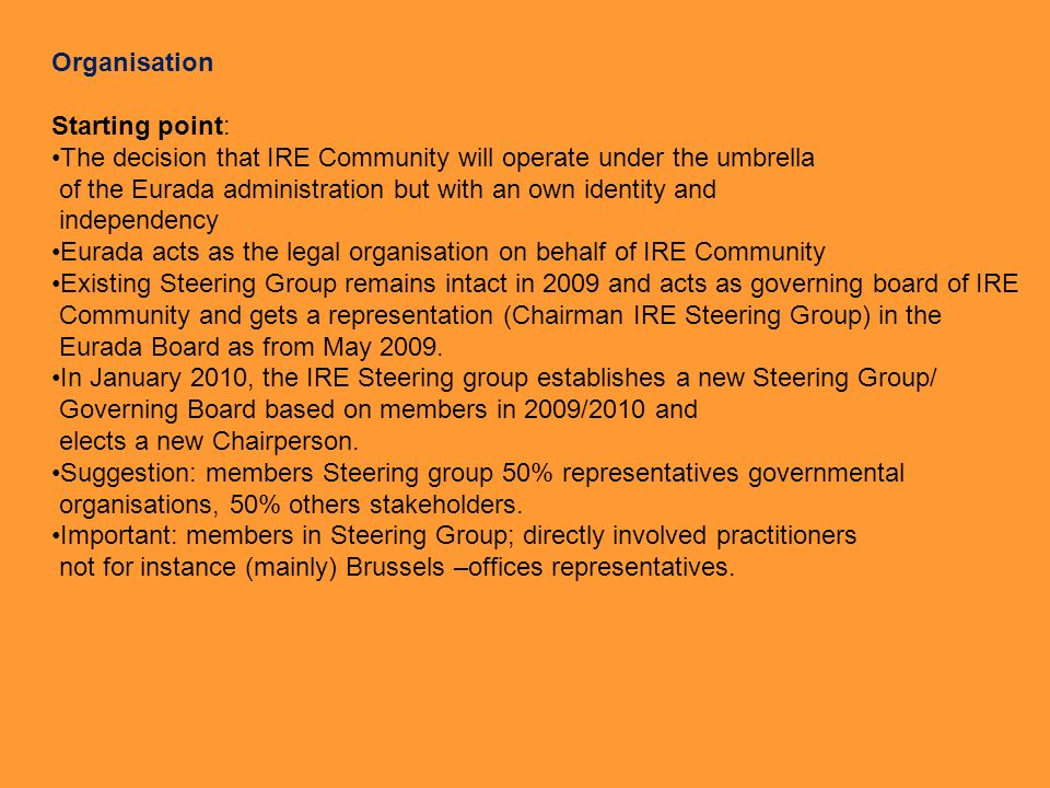 Organisation Starting point: The decision that IRE Community will operate under the umbrella of the Eurada administration but with an own identity and independency Eurada acts as the legal organisation on behalf of IRE Community Existing Steering Group remains intact in 2009 and acts as governing board of IRE Community and gets a representation (Chairman IRE Steering Group) in the Eurada Board as from May 2009.