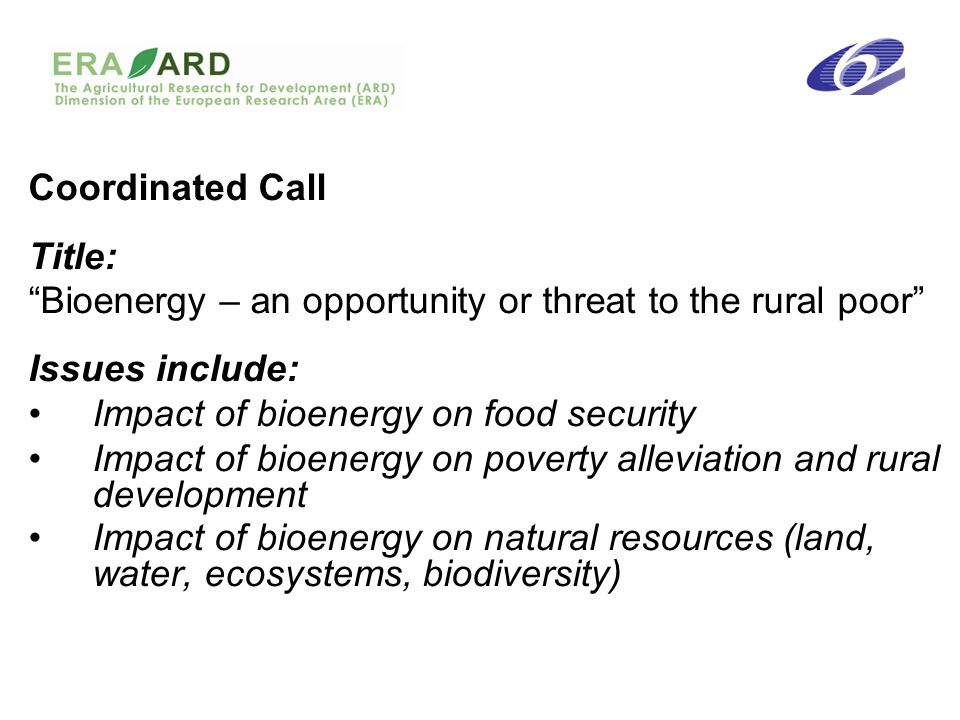 Coordinated Call Title: Bioenergy – an opportunity or threat to the rural poor Issues include: Impact of bioenergy on food security Impact of bioenergy on poverty alleviation and rural development Impact of bioenergy on natural resources (land, water, ecosystems, biodiversity)
